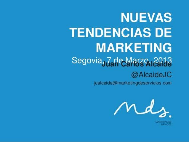 NUEVASTENDENCIAS DE   MARKETINGSegovia, 7 de Marzo, 2013       Juan Carlos Alcaide                     @AlcaideJC     jcal...