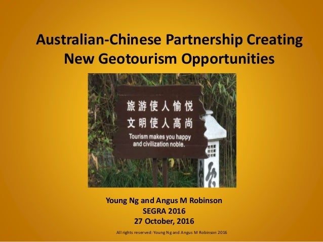 Australian-Chinese Partnership Creating New Geotourism Opportunities Young Ng and Angus M Robinson SEGRA 2016 27 October, ...
