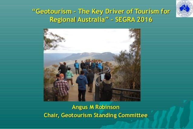 """""""""""Geotourism – The Key Driver of Tourism forGeotourism – The Key Driver of Tourism for Regional Australia"""" – SEGRA 2016Reg..."""