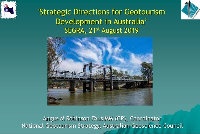 'Strategic Directions for Geotourism Development in Australia' SEGRA, 21st August 2019 Angus M Robinson FAusIMM (CP), Coor...