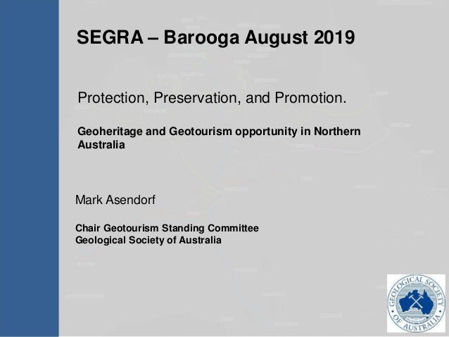 SEGRA – Barooga August 2019 Mark Asendorf Chair Geotourism Standing Committee Geological Society of Australia Protection, ...