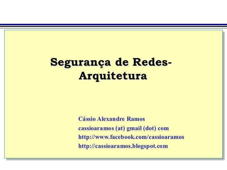 Segurança de Redes-    Arquitetura    Cássio Alexandre Ramos    cassioaramos (at) gmail (dot) com    http://www.facebook.c...