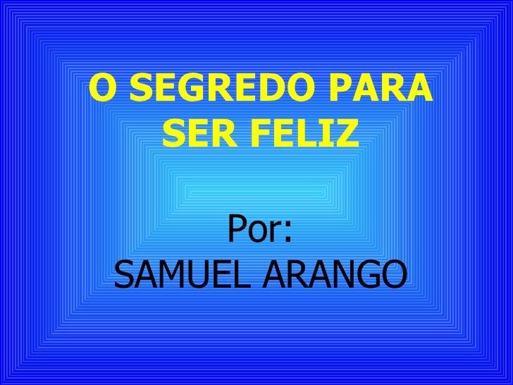 O SEGREDO PARA SER FELIZ Por: SAMUEL ARANGO