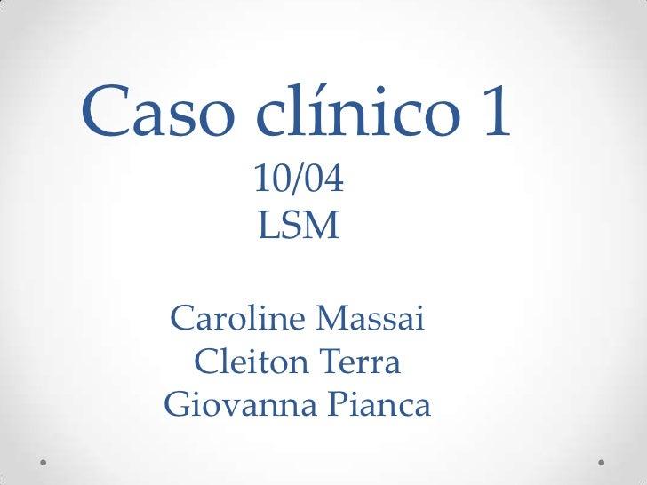 Caso clínico 1      10/04      LSM  Caroline Massai   Cleiton Terra  Giovanna Pianca