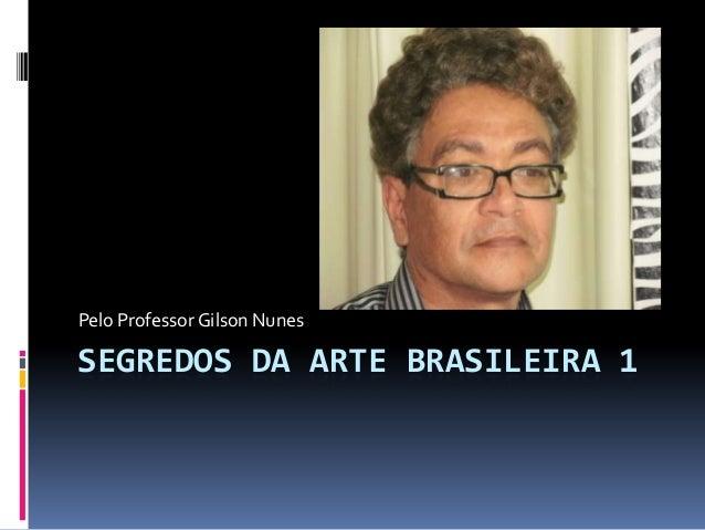 Pelo Professor Gilson NunesSEGREDOS DA ARTE BRASILEIRA 1