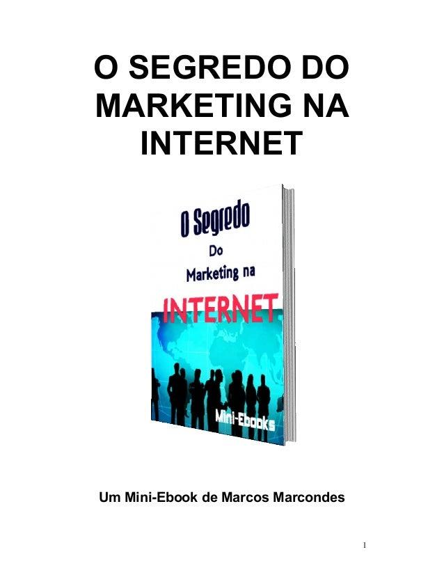 O SEGREDO DOMARKETING NA   INTERNETUm Mini-Ebook de Marcos Marcondes                                    1