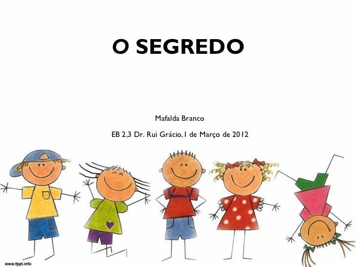O SEGREDO            Mafalda BrancoEB 2,3 Dr. Rui Grácio,1 de Março de 2012
