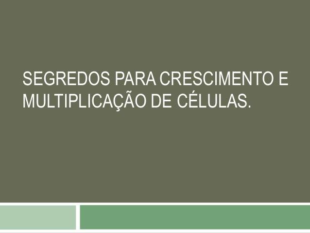 SEGREDOS PARA CRESCIMENTO E MULTIPLICAÇÃO DE CÉLULAS.