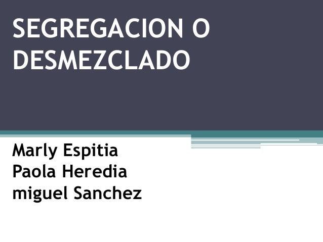 SEGREGACION O DESMEZCLADO Marly Espitia Paola Heredia miguel Sanchez