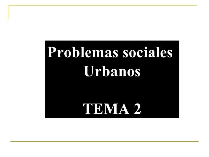 Problemas sociales  Urbanos TEMA 2