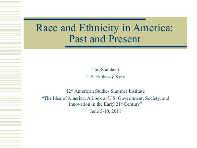 Race and Ethnicity in America:       Past and Present                        Tim Standaert                      U.S. Embas...