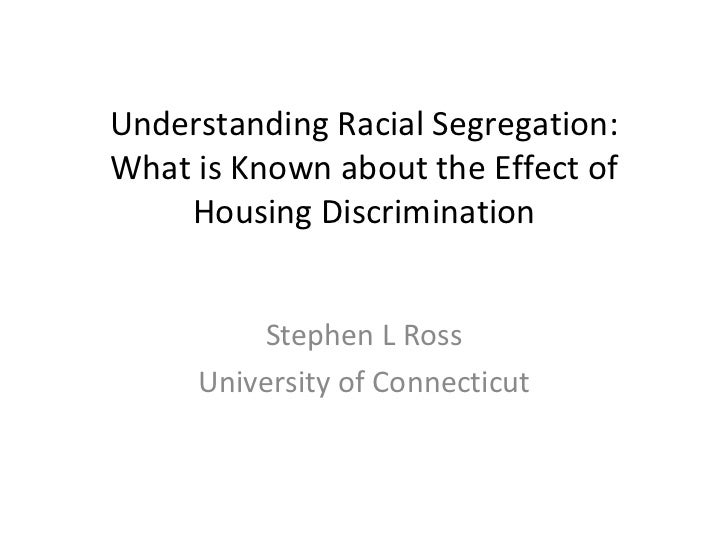 Understanding Racial Segregation: What is Known about the Effect of Housing Discrimination Stephen L Ross University of Co...
