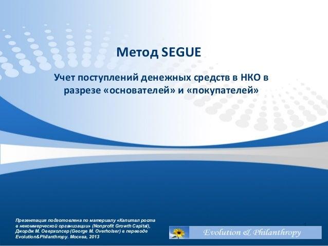 Метод SEGUE Учет поступлений денежных средств в НКО в разрезе «основателей» и «покупателей» 1 Презентация подготовлена по ...