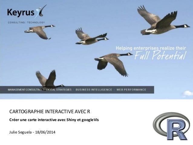 CARTOGRAPHIE INTERACTIVE AVEC R Créer une carte interactive avec Shiny et googleVis Julie Seguela - 18/06/2014