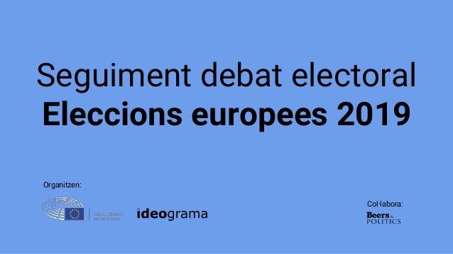 Seguiment debat electoral Eleccions europees 2019 Organitzen: Col·labora: