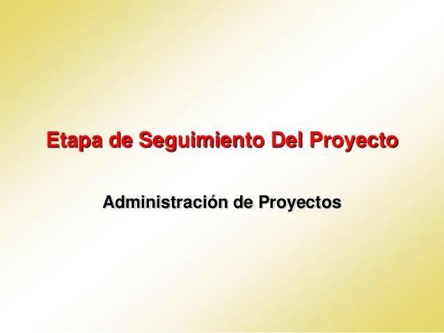Etapa de Seguimiento Del Proyecto     Administración de Proyectos