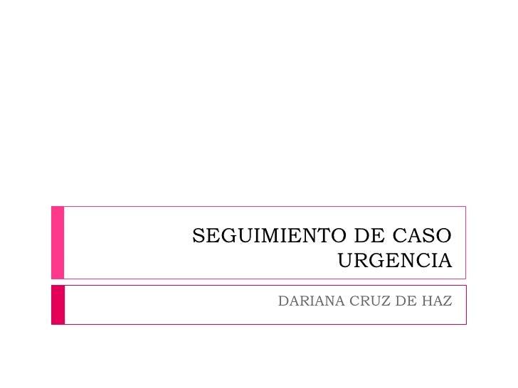 SEGUIMIENTO DE CASO          URGENCIA      DARIANA CRUZ DE HAZ