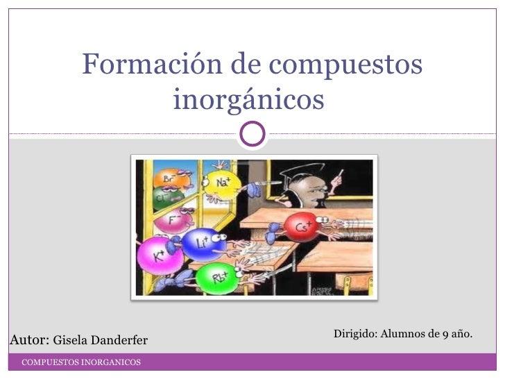 Formación de compuestos                  inorgánicos                             Dirigido: Alumnos de 9 año.Autor: Gisela ...