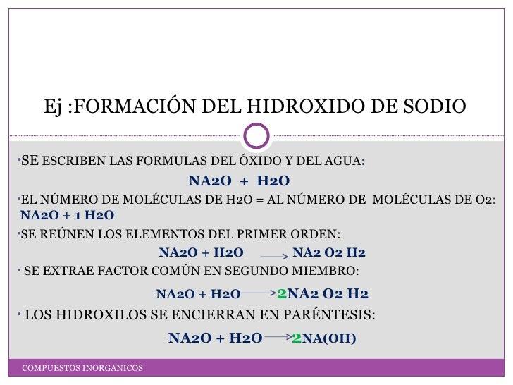 Ej :FORMACIÓN DEL HIDROXIDO DE SODIO•SE ESCRIBEN LAS FORMULAS DEL ÓXIDO Y DEL AGUA:                            NA2O + H2O•...