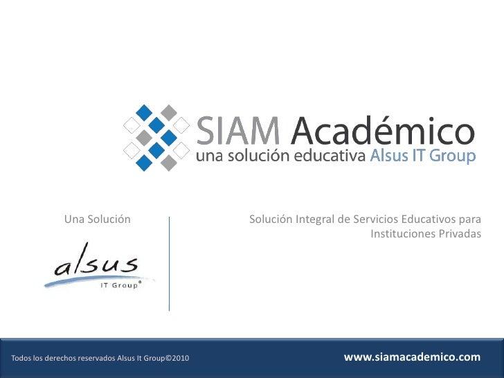 Solución Integral de Servicios Educativos para Instituciones Privadas<br />Una Solución<br />www.siamacademico.com<br />To...