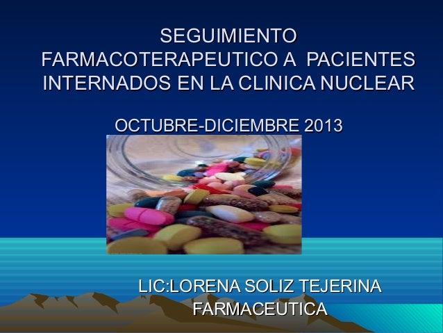 SEGUIMIENTO FARMACOTERAPEUTICO A PACIENTES INTERNADOS EN LA CLINICA NUCLEAR OCTUBRE-DICIEMBRE 2013  LIC:LORENA SOLIZ TEJER...
