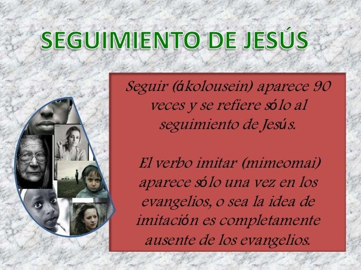 Seguir (ákolousein) aparece 90   veces y se refiere sólo al     seguimiento de Jesús.  El verbo imitar (mimeomai)  aparece...