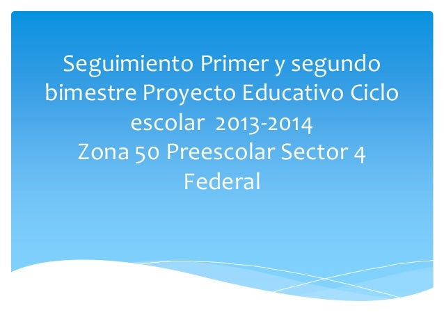 Seguimiento Primer y segundo bimestre Proyecto Educativo Ciclo escolar 2013-2014 Zona 50 Preescolar Sector 4 Federal