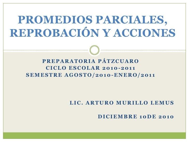 PROMEDIOS,REPROBACIÓN Y ACCIONESPRIMER Y SEGUNDO PARCIAL<br />PREPARATORIA PÁTZCUARO<br />CICLO ESCOLAR 2010-2011<br />SEM...