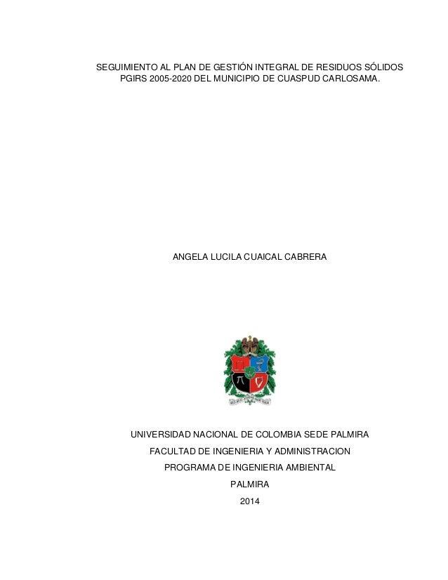 1  SEGUIMIENTO AL PLAN DE GESTIÓN INTEGRAL DE RESIDUOS SÓLIDOS PGIRS 2005-2020 DEL MUNICIPIO DE CUASPUD CARLOSAMA.  ANGELA...