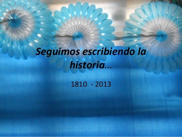 Seguimos escribiendo lahistoria…1810 - 2013