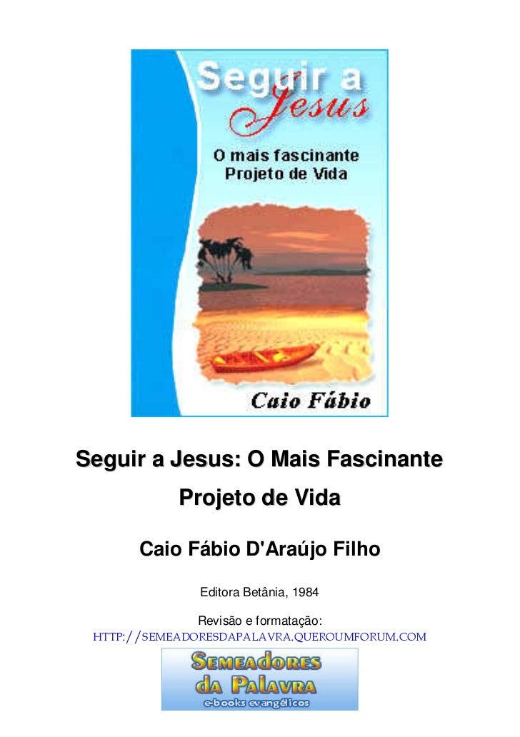 Seguir a Jesus: O Mais Fascinante            Projeto de Vida      Caio Fábio DAraújo Filho              Editora Betânia, 1...