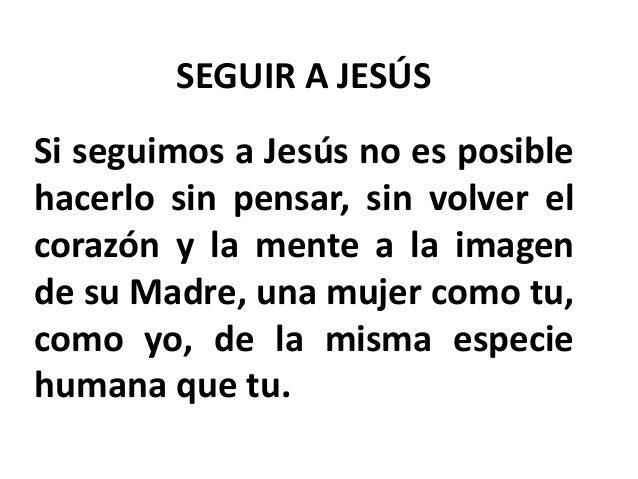 SEGUIR A JESÚS Si seguimos a Jesús no es posible hacerlo sin pensar, sin volver el corazón y la mente a la imagen de su Ma...