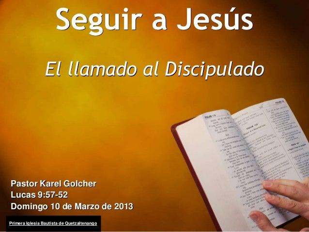 Seguir a Jesús                 El llamado al DiscipuladoPastor Karel GolcherLucas 9:57-52Domingo 10 de Marzo de 2013Primer...