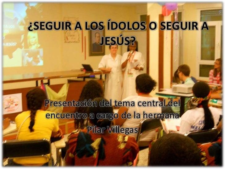 ¿SEGUIR A LOS ÍDOLOS O SEGUIR A JESÚS?<br />Presentación del tema central del encuentro a cargo de la hermana<br />Pilar V...