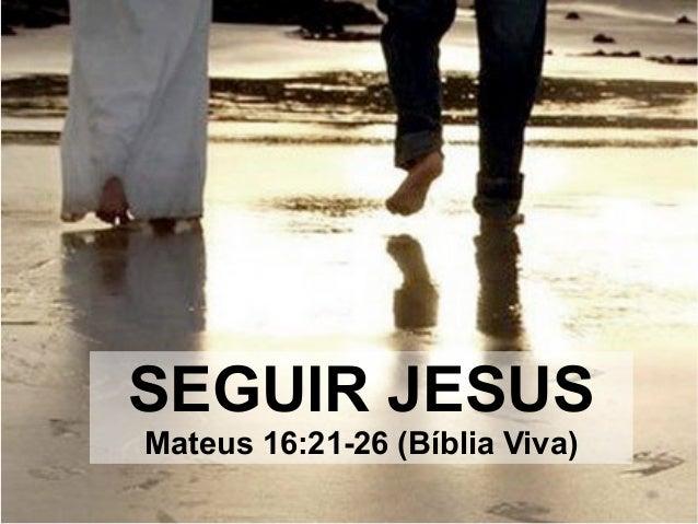 SEGUIR JESUS Mateus 16:21-26 (Bíblia Viva)
