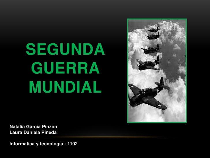 SEGUNDA        GUERRA       MUNDIALNatalia García PinzónLaura Daniela PinedaInformática y tecnología - 1102