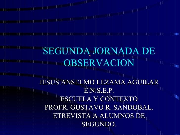 . SEGUNDA JORNADA DE OBSERVACION JESUS ANSELMO LEZAMA AGUILAR E.N.S.E.P. ESCUELA Y CONTEXTO PROFR. GUSTAVO R. SANDOBAL. ET...