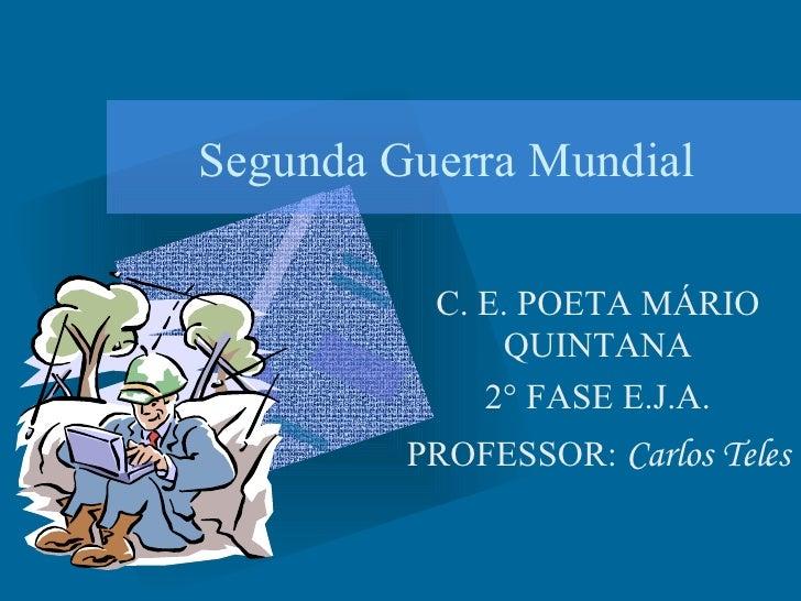 Segunda Guerra Mundial C. E. POETA MÁRIO QUINTANA 2° FASE E.J.A. PROFESSOR:  Carlos Teles