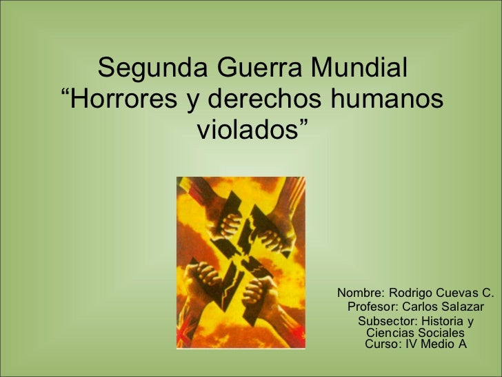 """Segunda Guerra Mundial """"Horrores y derechos humanos violados"""" Nombre: Rodrigo Cuevas C. Profesor: Carlos Salazar Subsector..."""