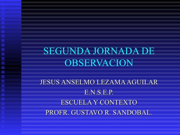 SEGUNDA JORNADA DE OBSERVACION JESUS ANSELMO LEZAMA AGUILAR E.N.S.E.P. ESCUELA Y CONTEXTO PROFR. GUSTAVO R. SANDOBAL.