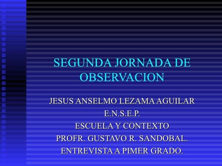 SEGUNDA JORNADA DE OBSERVACION JESUS ANSELMO LEZAMA AGUILAR E.N.S.E.P. ESCUELA Y CONTEXTO PROFR. GUSTAVO R. SANDOBAL. ENTR...