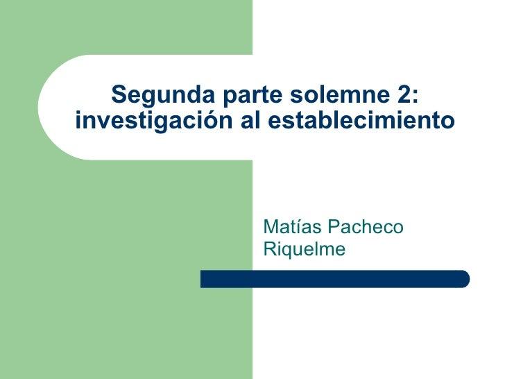 Segunda parte solemne 2: investigación al establecimiento Matías Pacheco Riquelme