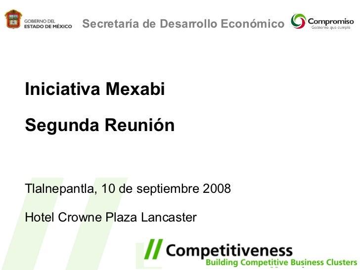 Iniciativa Mexabi Segunda Reunión Tlalnepantla, 10 de septiembre 2008 Hotel Crowne Plaza Lancaster Secretaría de Desarroll...