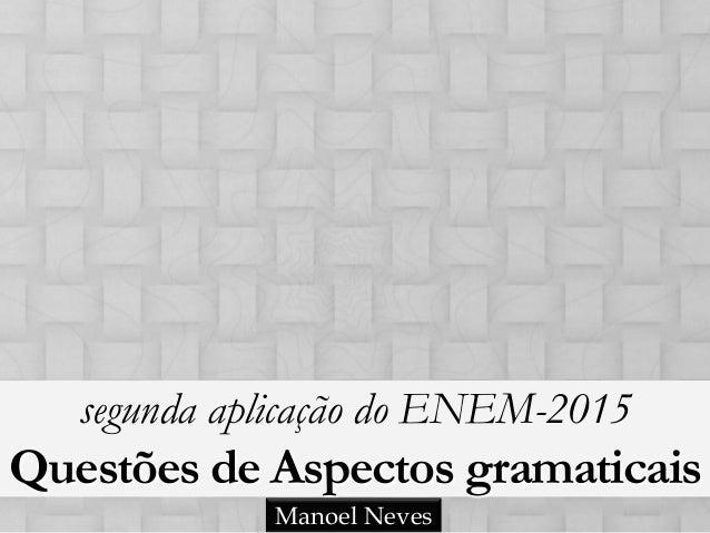 segunda aplicação do ENEM-2015 Questões de Aspectos gramaticais Manoel Neves