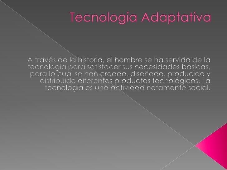 Tecnología Adaptativa<br />A través de la historia, el hombre se ha servido de la tecnología para satisfacer sus necesi...