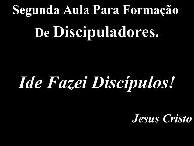 Segunda Aula Para Formação De Discipuladores. Ide Fazei Discípulos! Jesus Cristo