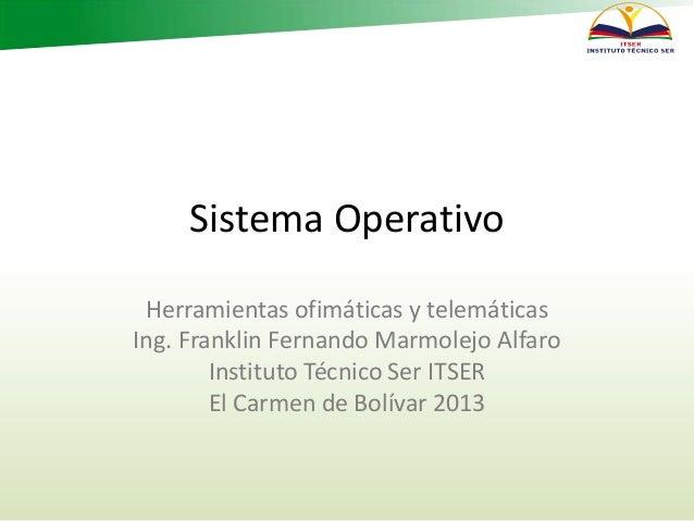 Sistema Operativo Herramientas ofimáticas y telemáticas Ing. Franklin Fernando Marmolejo Alfaro Instituto Técnico Ser ITSE...