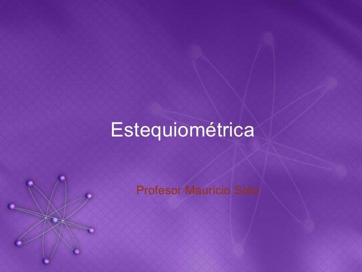 Estequiométrica  Profesor Mauricio Soto