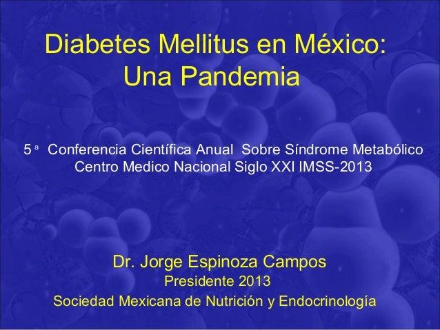 Diabetes Mellitus en México: Una Pandemia Dr. Jorge Espinoza Campos Presidente 2013 Sociedad Mexicana de Nutrición y Endoc...