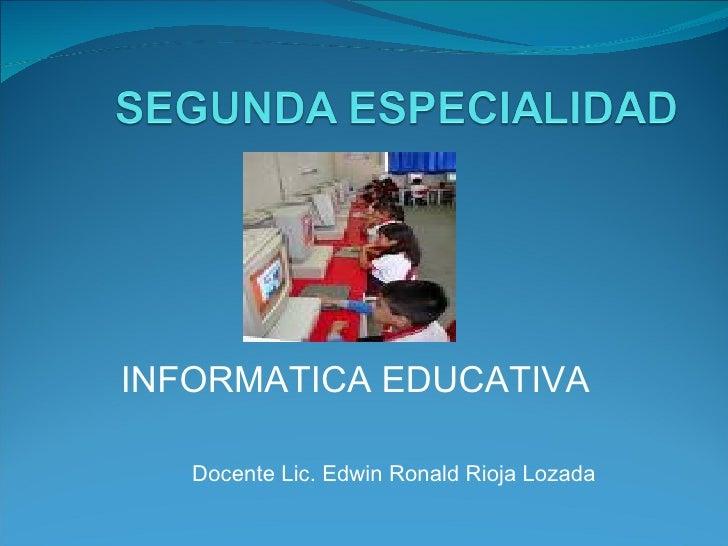 Docente Lic. Edwin Ronald Rioja Lozada INFORMATICA EDUCATIVA